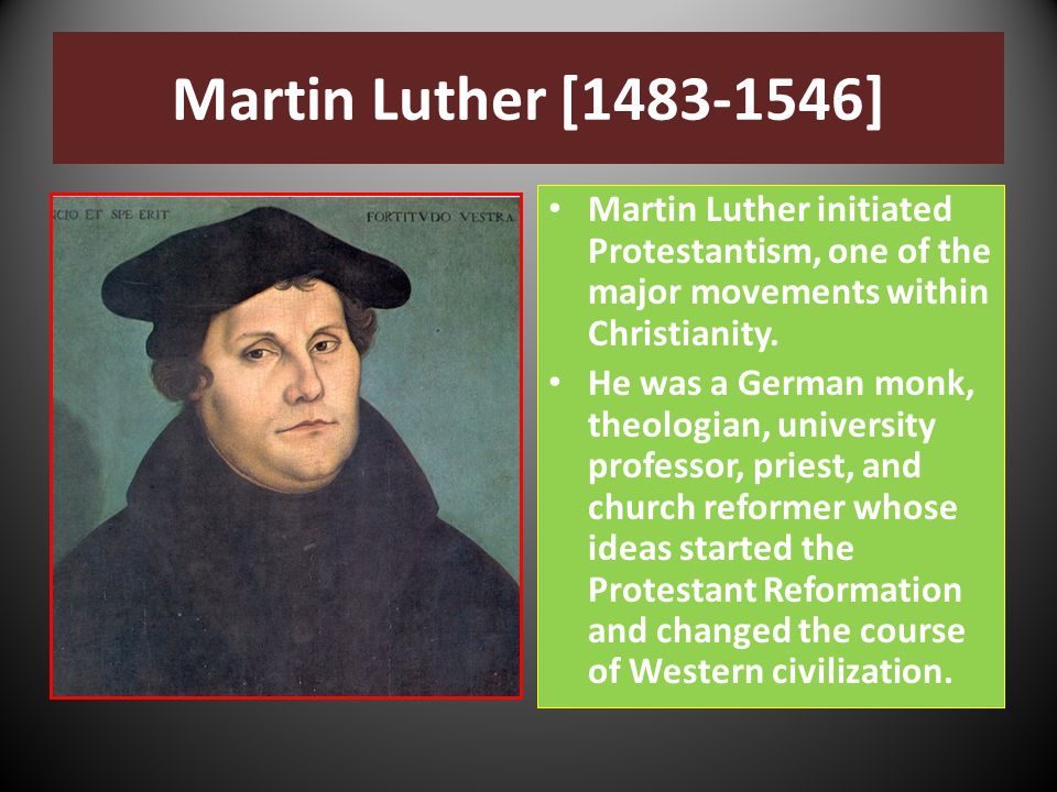 Martin Luther [1483-1546] Martin Luther initiated Protestantism, one of the major movements within Christianity.